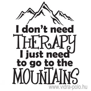 I don't need therapy I just to go to the mountains